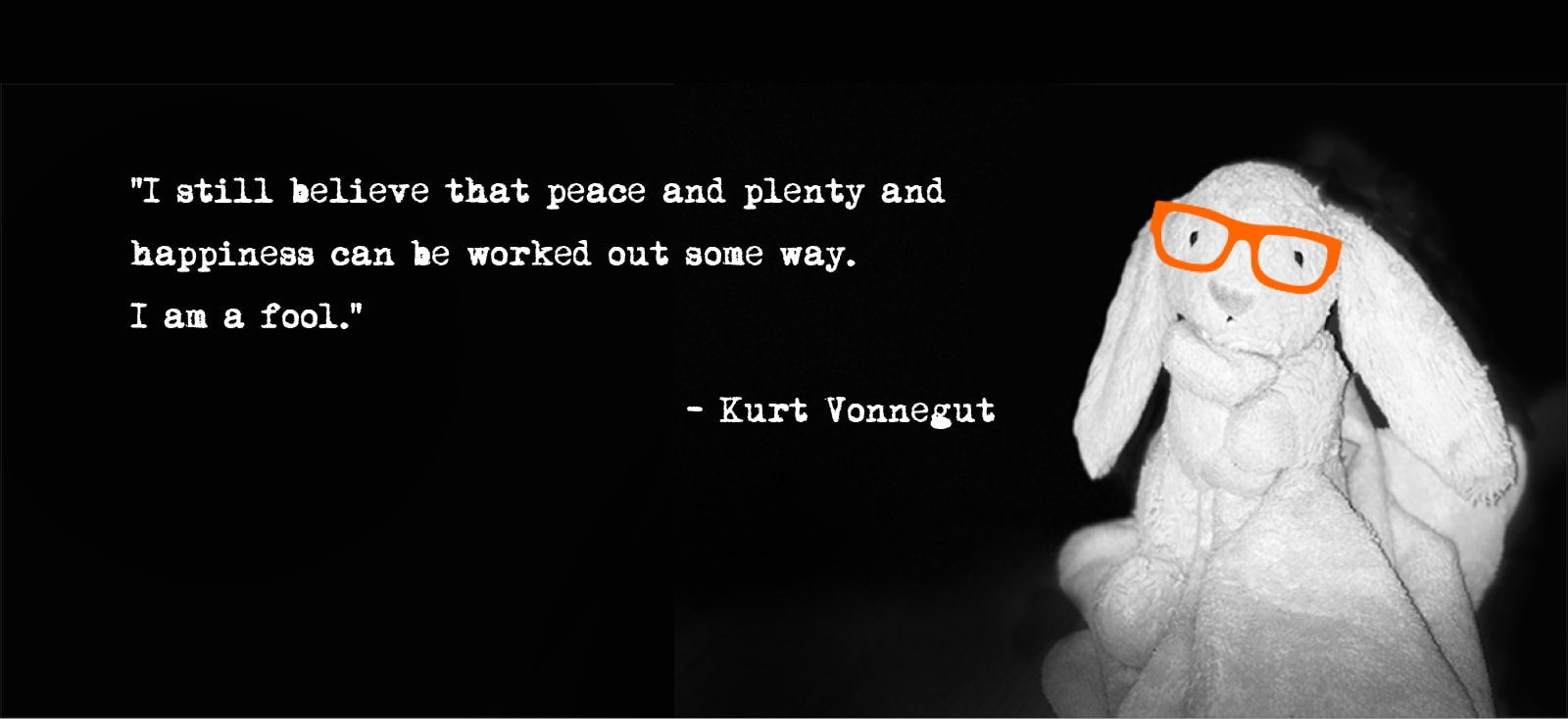 Peace, plenty and happiness - Kurt Vonnegut